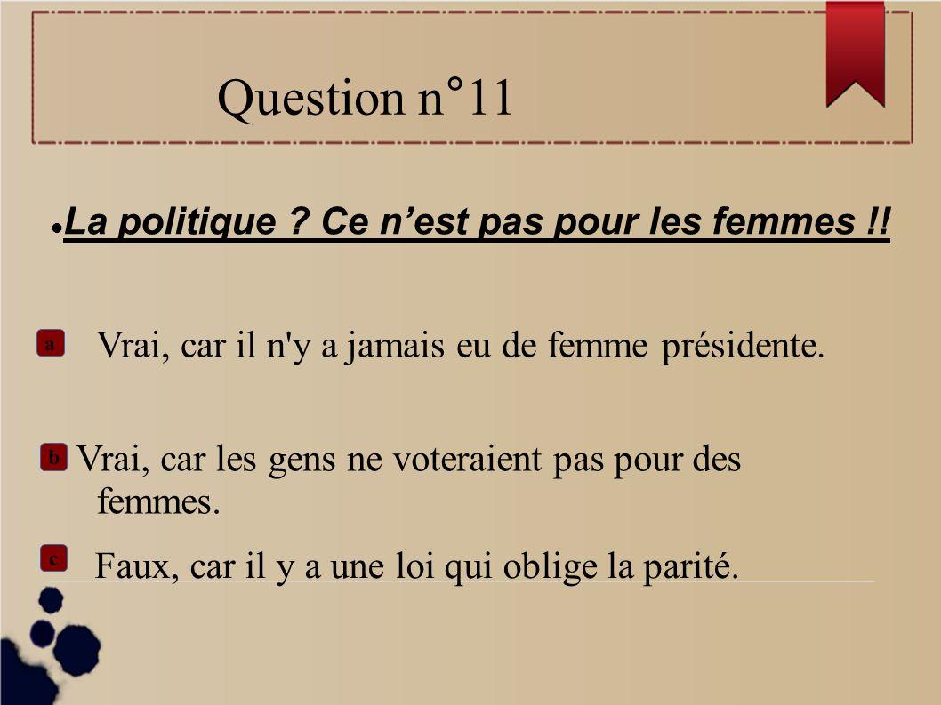 La politique ? Ce nest pas pour les femmes !! b Vrai, car il n'y a jamais eu de femme présidente. Vrai, car les gens ne voteraient pas pour des femmes