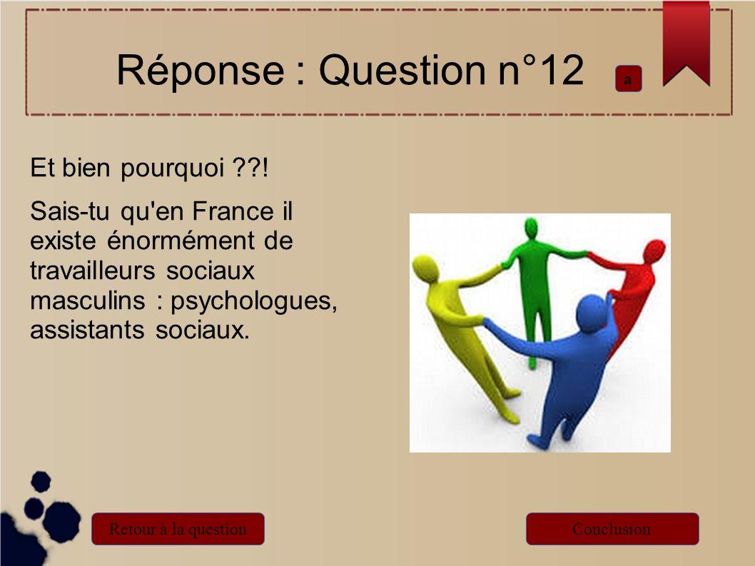 Réponse : Question n°12 Et bien pourquoi ??! Sais-tu qu'en France il existe énormément de travailleurs sociaux masculins : psychologues, assistants so
