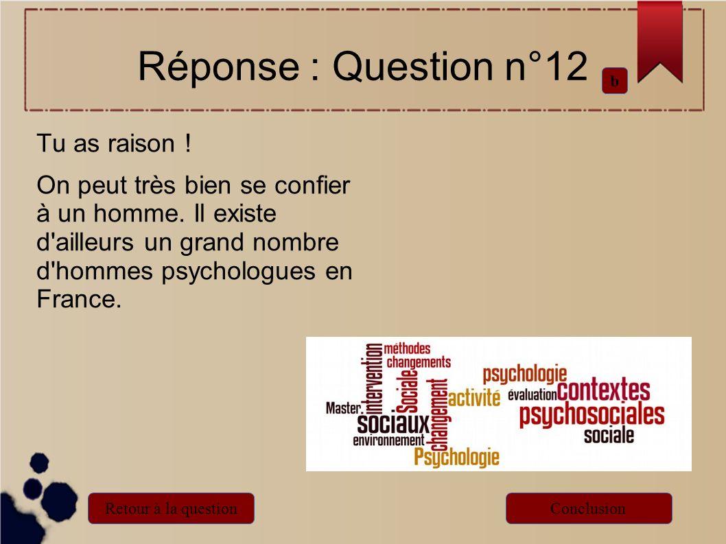 Tu as raison ! On peut très bien se confier à un homme. Il existe d'ailleurs un grand nombre d'hommes psychologues en France. Réponse : Question n°12