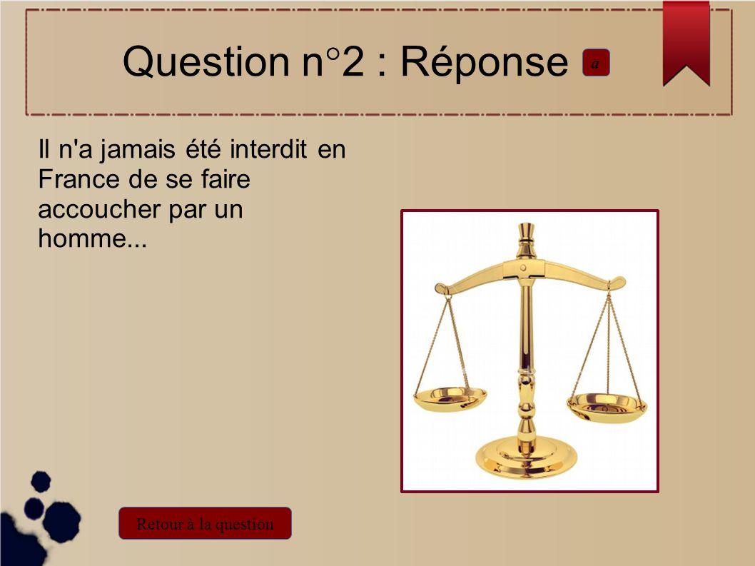 Il n'a jamais été interdit en France de se faire accoucher par un homme... Question n°2 : Réponse a Retour à la question