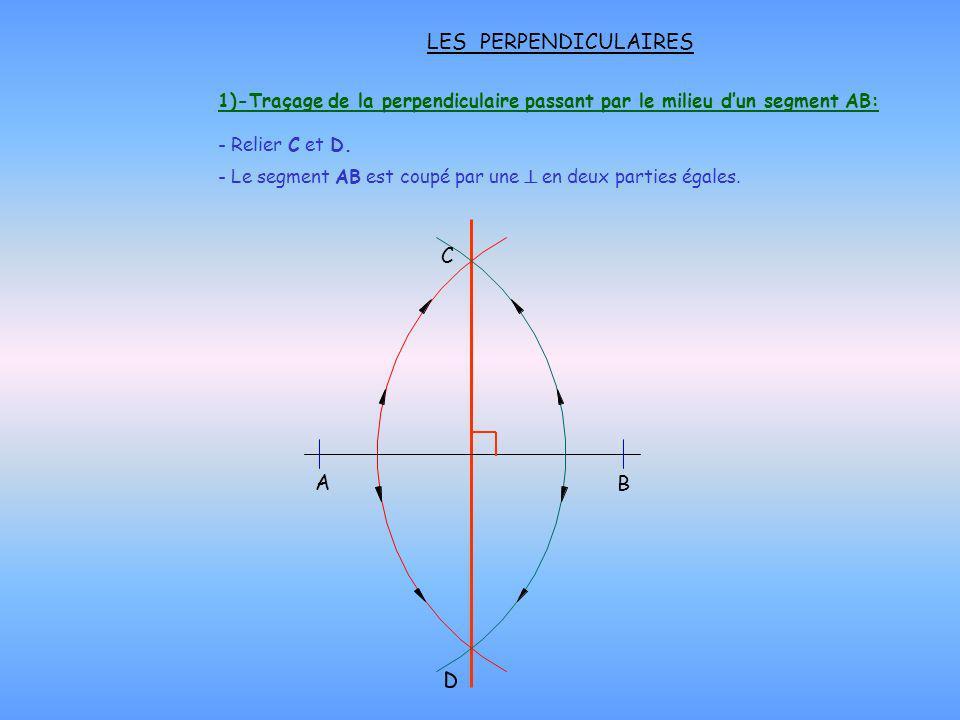LES PERPENDICULAIRES 1)-Traçage de la perpendiculaire passant par le milieu dun segment AB: - Relier C et D. A C B - Le segment AB est coupé par une e
