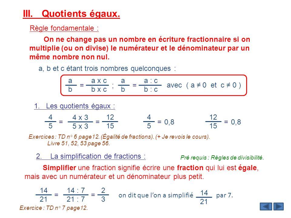 III. Quotients égaux. Règle fondamentale : On ne change pas un nombre en écriture fractionnaire si on multiplie (ou on divise) le numérateur et le dén