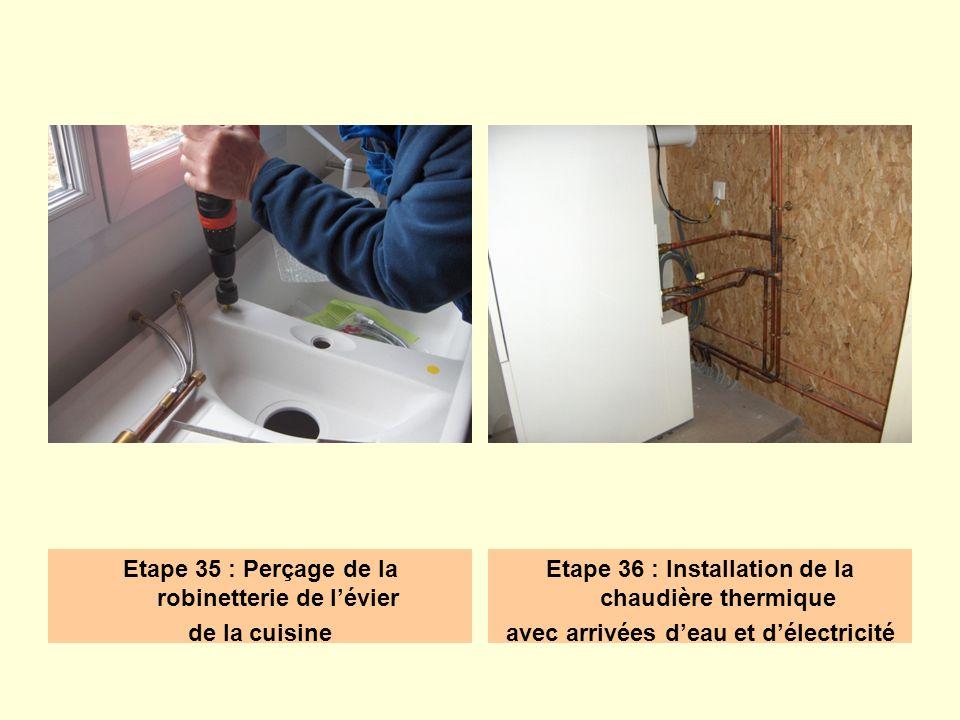 Etape 35 : Perçage de la robinetterie de lévier de la cuisine Etape 36 : Installation de la chaudière thermique avec arrivées deau et délectricité