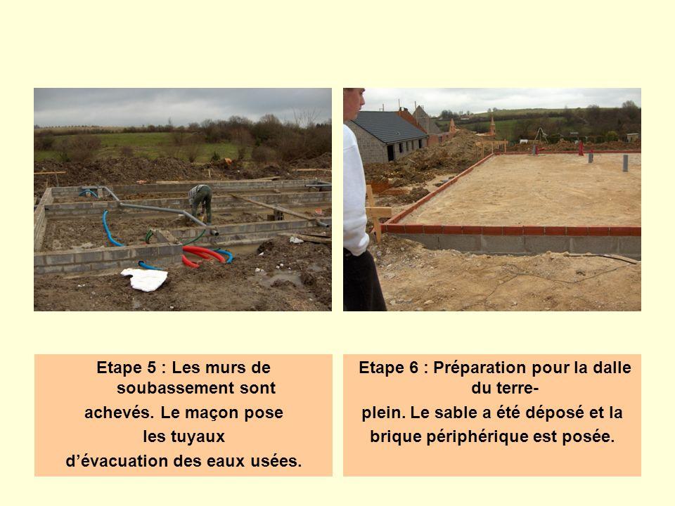 Etape 5 : Les murs de soubassement sont achevés. Le maçon pose les tuyaux dévacuation des eaux usées. Etape 6 : Préparation pour la dalle du terre- pl