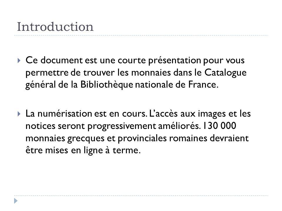 Introduction Ce document est une courte présentation pour vous permettre de trouver les monnaies dans le Catalogue général de la Bibliothèque national