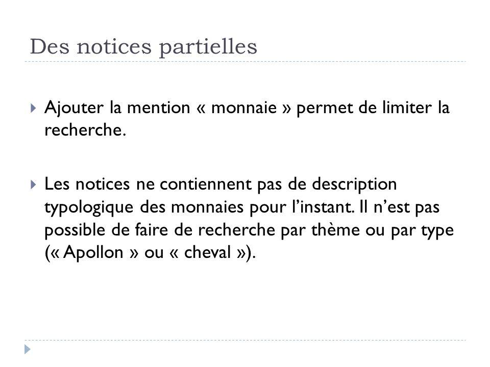 Des notices partielles Ajouter la mention « monnaie » permet de limiter la recherche. Les notices ne contiennent pas de description typologique des mo