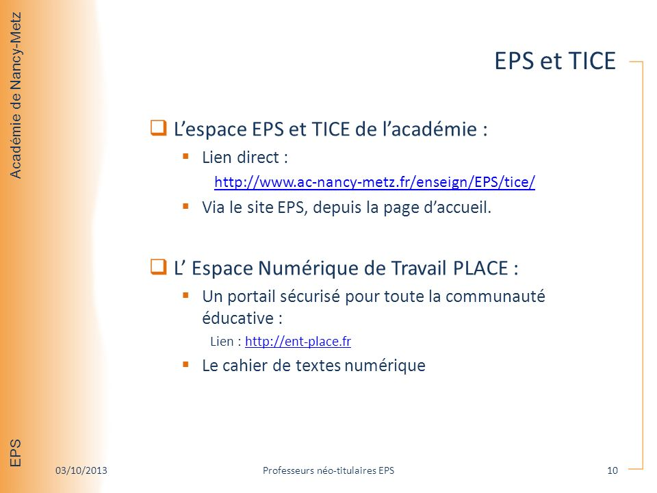 Académie de Nancy-Metz EPS EPS et TICE Lespace EPS et TICE de lacadémie : Lien direct : http://www.ac-nancy-metz.fr/enseign/EPS/tice/ Via le site EPS, depuis la page daccueil.