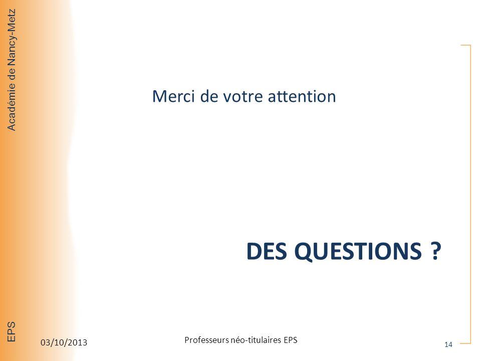 Académie de Nancy-Metz EPS DES QUESTIONS ? Merci de votre attention 03/10/2013 Professeurs néo-titulaires EPS 14