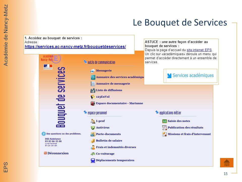 Académie de Nancy-Metz EPS Le Bouquet de Services 15 1. Accédez au bouquet de services : Adresse : https://services.ac-nancy-metz.fr/bouquetdeservices