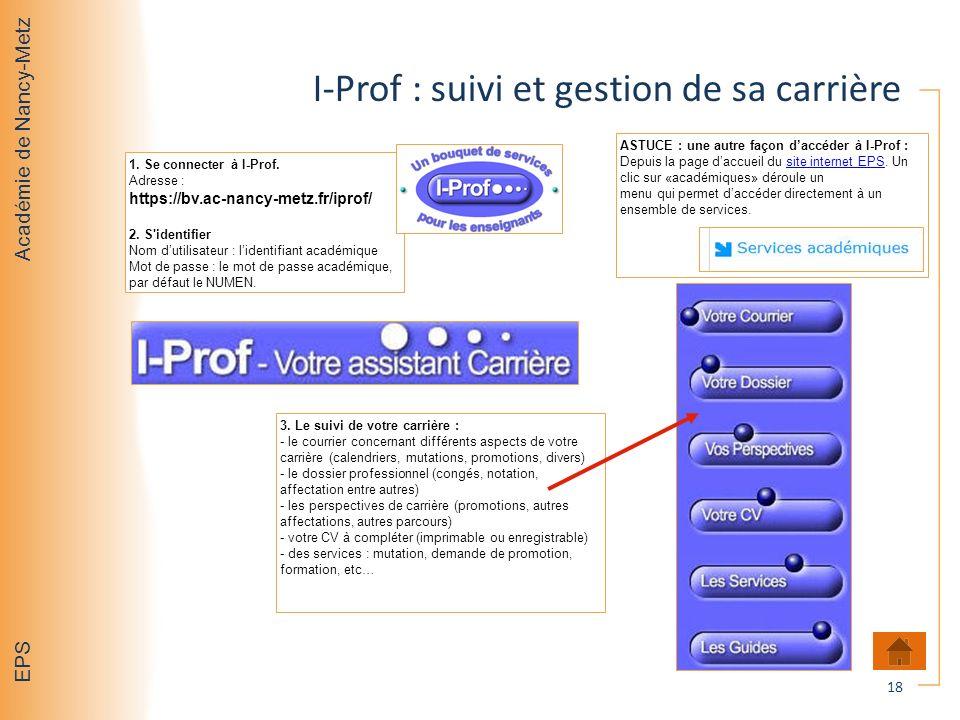 Académie de Nancy-Metz EPS I-Prof : suivi et gestion de sa carrière 1. Se connecter à I-Prof. Adresse : https://bv.ac-nancy-metz.fr/iprof/ 2. S'identi