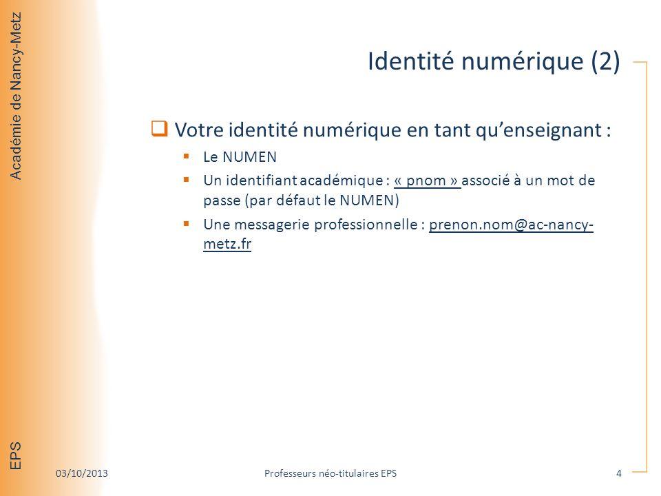 Académie de Nancy-Metz EPS Identité numérique (2) Votre identité numérique en tant quenseignant : Le NUMEN Un identifiant académique : « pnom » associé à un mot de passe (par défaut le NUMEN) Une messagerie professionnelle : prenon.nom@ac-nancy- metz.fr 03/10/2013Professeurs néo-titulaires EPS4