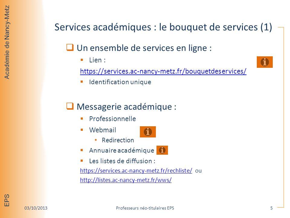 Académie de Nancy-Metz EPS Services académiques : le bouquet de services (1) Un ensemble de services en ligne : Lien : https://services.ac-nancy-metz.fr/bouquetdeservices/ Identification unique Messagerie académique : Professionnelle Webmail Redirection Annuaire académique Les listes de diffusion : https://services.ac-nancy-metz.fr/rechliste/https://services.ac-nancy-metz.fr/rechliste/ ou http://listes.ac-nancy-metz.fr/wws/ 03/10/2013Professeurs néo-titulaires EPS5
