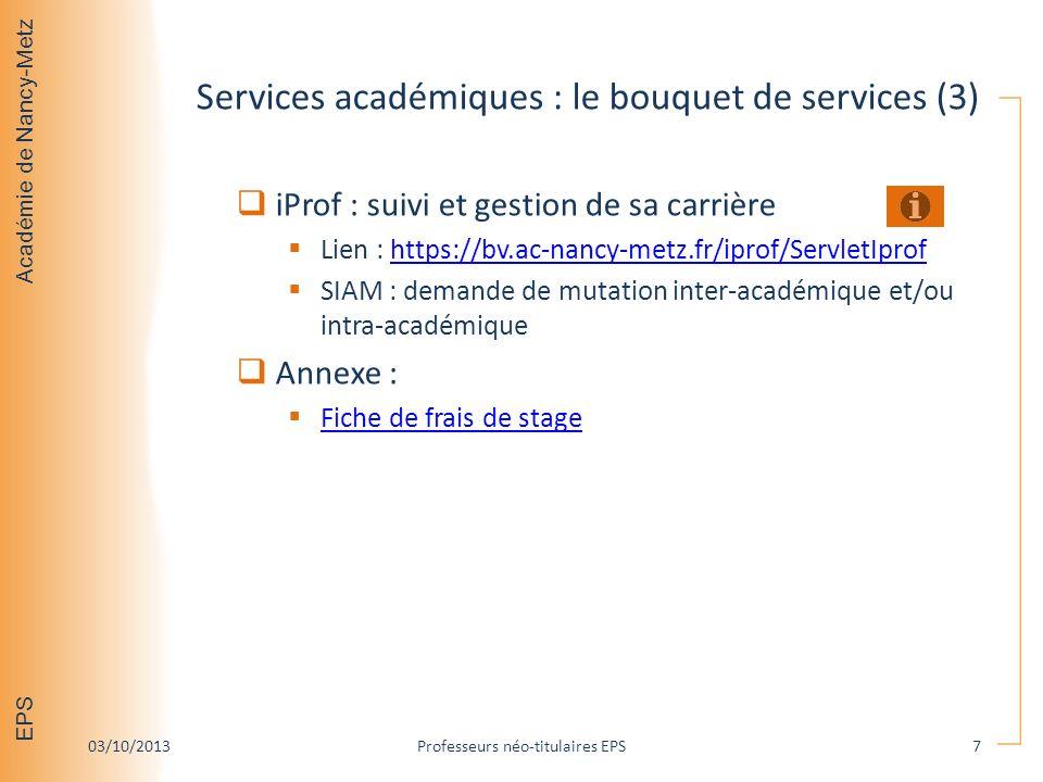 Académie de Nancy-Metz EPS Services académiques : le bouquet de services (3) iProf : suivi et gestion de sa carrière Lien : https://bv.ac-nancy-metz.fr/iprof/ServletIprofhttps://bv.ac-nancy-metz.fr/iprof/ServletIprof SIAM : demande de mutation inter-académique et/ou intra-académique Annexe : Fiche de frais de stage 03/10/2013Professeurs néo-titulaires EPS7