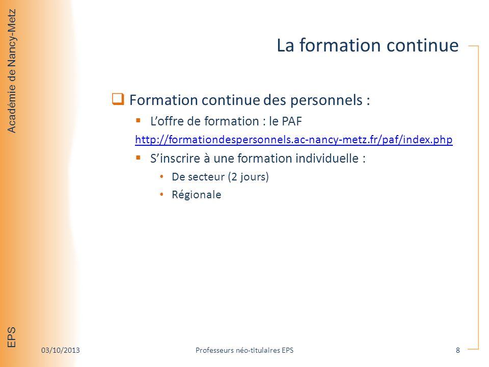 Académie de Nancy-Metz EPS La formation continue Formation continue des personnels : Loffre de formation : le PAF http://formationdespersonnels.ac-nancy-metz.fr/paf/index.php Sinscrire à une formation individuelle : De secteur (2 jours) Régionale 03/10/2013Professeurs néo-titulaires EPS8