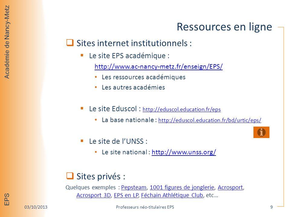 Académie de Nancy-Metz EPS Ressources en ligne Sites internet institutionnels : Le site EPS académique : http://www.ac-nancy-metz.fr/enseign/EPS/ Les ressources académiques Les autres académies Le site Eduscol : http://eduscol.education.fr/eps http://eduscol.education.fr/eps La base nationale : http://eduscol.education.fr/bd/urtic/eps/ http://eduscol.education.fr/bd/urtic/eps/ Le site de lUNSS : Le site national : http://www.unss.org/http://www.unss.org/ Sites privés : Quelques exemples : Pepsteam, 1001 figures de jonglerie, Acrosport, Acrosport 3D, EPS en LP, Féchain Athlétique Club, etc…Pepsteam1001 figures de jonglerieAcrosport Acrosport 3DEPS en LPFéchain Athlétique Club 03/10/2013Professeurs néo-titulaires EPS9