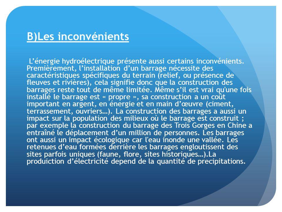B)Les inconvénients Lénergie hydroélectrique présente aussi certains inconvénients. Premièrement, linstallation dun barrage nécessite des caractéristi