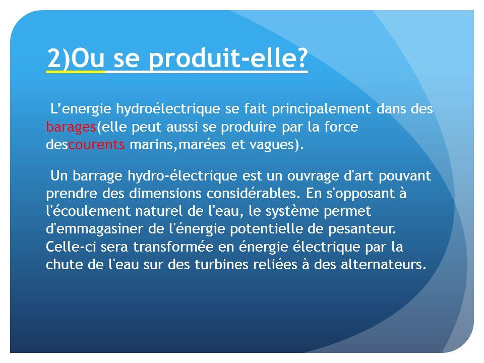 2) Ou se produit-elle? Lenergie hydroélectrique se fait principalement dans des barages(elle peut aussi se produire par la force descourents marins,ma