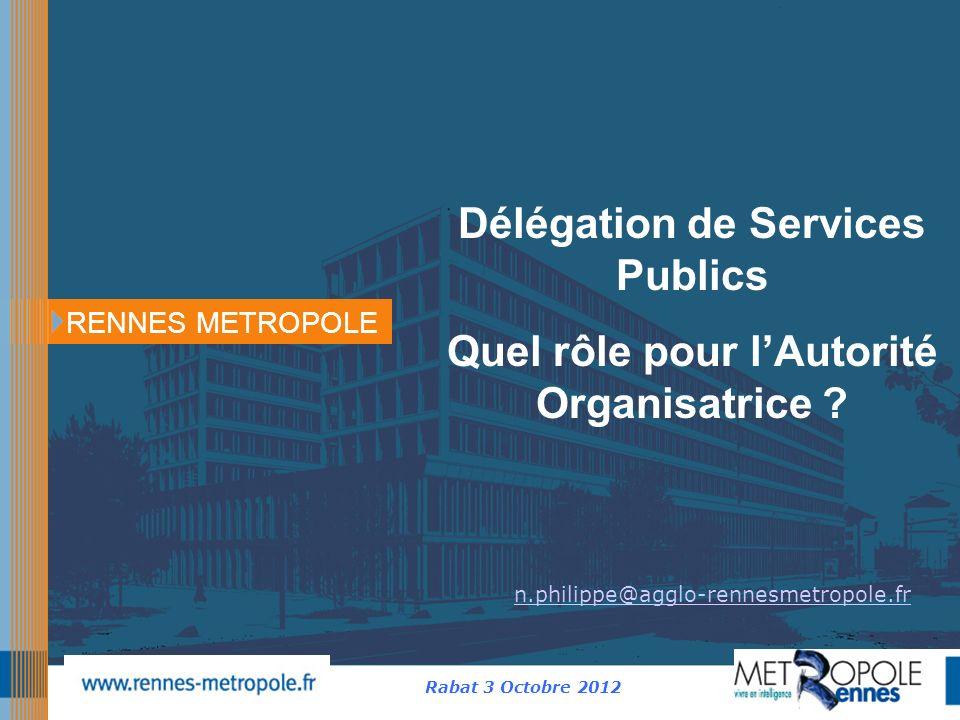 RENNES METROPOLE Rabat 3 Octobre 2012 n.philippe@agglo-rennesmetropole.fr Délégation de Services Publics Quel rôle pour lAutorité Organisatrice ?