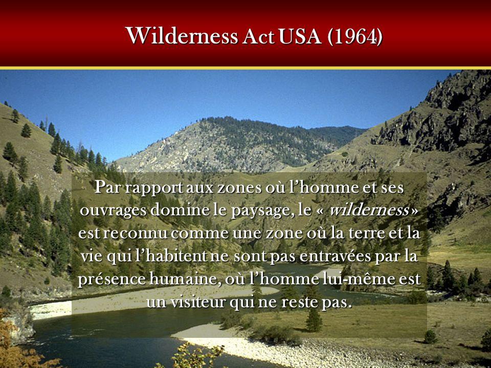 Wilderness Act USA (1964) Par rapport aux zones où lhomme et ses ouvrages domine le paysage, le « wilderness » est reconnu comme une zone où la terre et la vie qui lhabitent ne sont pas entravées par la présence humaine, où lhomme lui-même est un visiteur qui ne reste pas.