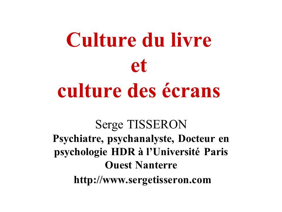 Culture du livre et culture des écrans Serge TISSERON Psychiatre, psychanalyste, Docteur en psychologie HDR à lUniversité Paris Ouest Nanterre http://