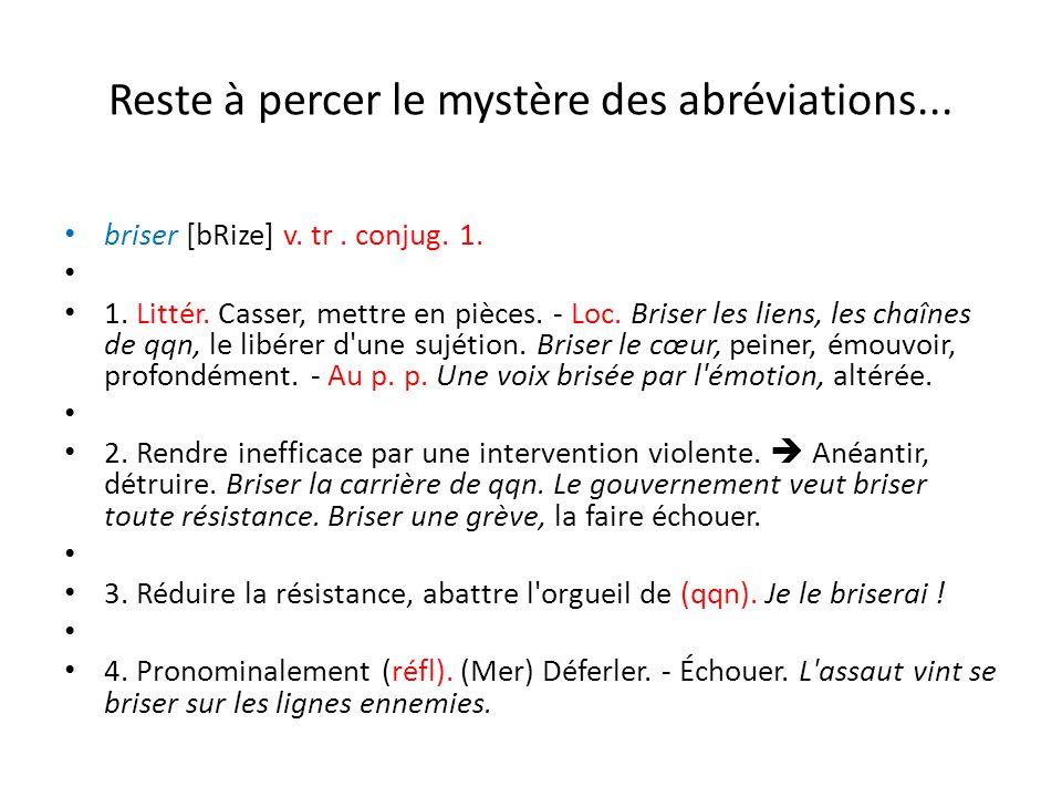 Reste à percer le mystère des abréviations... briser [bRize] v. tr. conjug. 1. 1. Littér. Casser, mettre en pièces. - Loc. Briser les liens, les chaîn