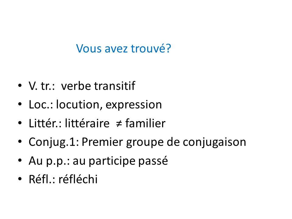Vous avez trouvé? V. tr.: verbe transitif Loc.: locution, expression Littér.: littéraire familier Conjug.1: Premier groupe de conjugaison Au p.p.: au