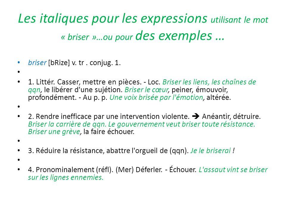 Les italiques pour les expressions utilisant le mot « briser »…ou pour des exemples … briser [bRize] v. tr. conjug. 1. 1. Littér. Casser, mettre en pi