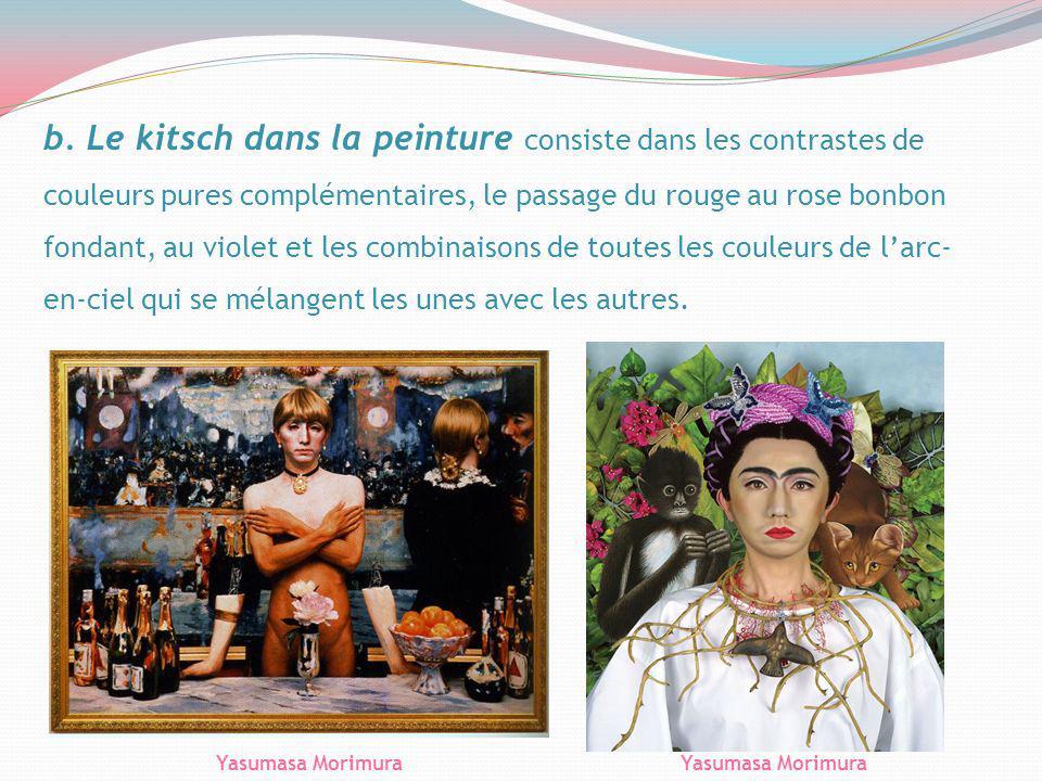 b. Le kitsch dans la peinture consiste dans les contrastes de couleurs pures complémentaires, le passage du rouge au rose bonbon fondant, au violet et