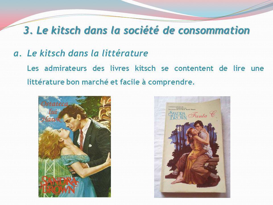 3. Le kitsch dans la société de consommation a.Le kitsch dans la littérature Les admirateurs des livres kitsch se contentent de lire une littérature b