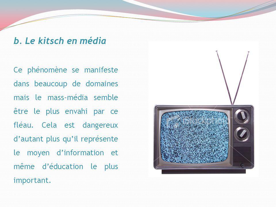 b. Le kitsch en média Ce phénomène se manifeste dans beaucoup de domaines mais le mass-média semble être le plus envahi par ce fléau. Cela est dangere