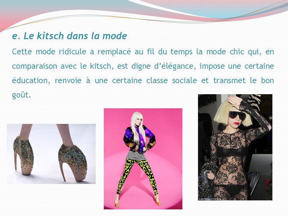 e. Le kitsch dans la mode Cette mode ridicule a remplacé au fil du temps la mode chic qui, en comparaison avec le kitsch, est digne délégance, impose