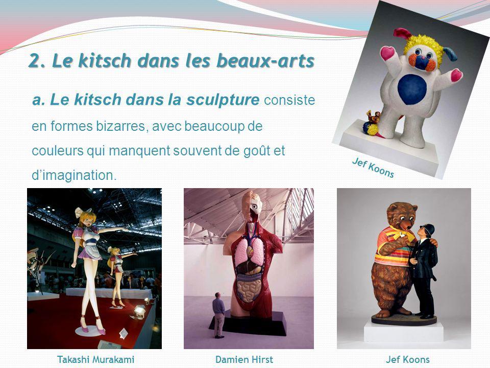 a. Le kitsch dans la sculpture consiste en formes bizarres, avec beaucoup de couleurs qui manquent souvent de goût et dimagination. 2. Le kitsch dans