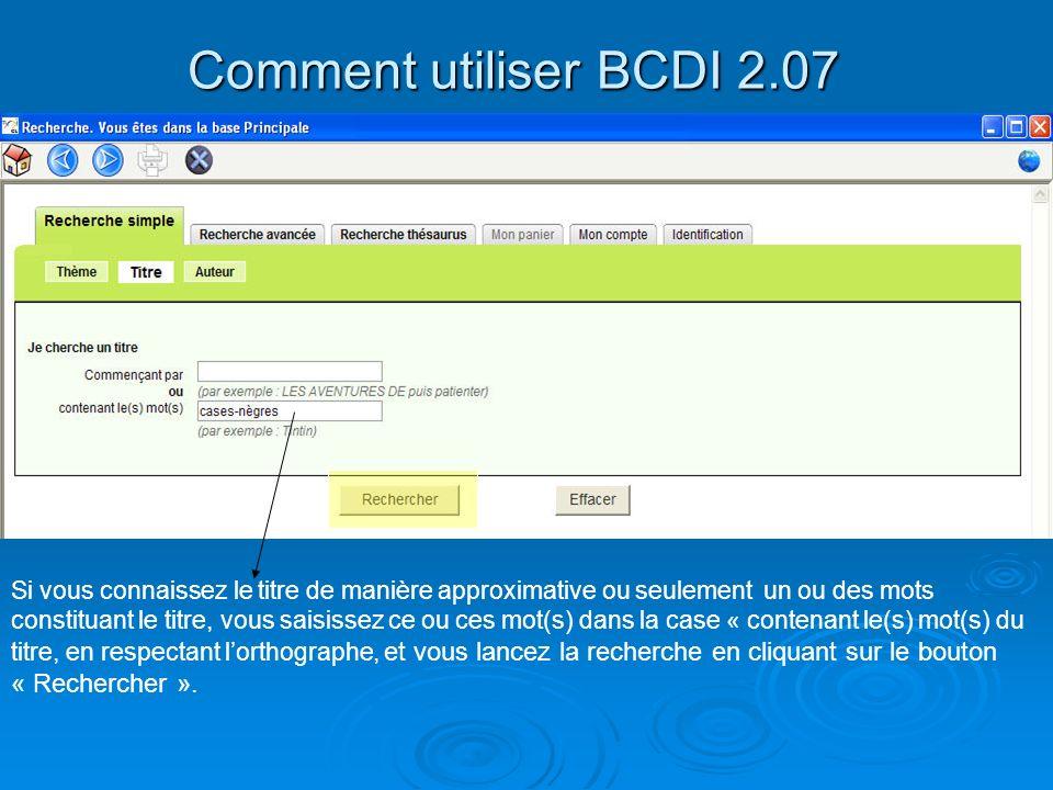 Comment utiliser BCDI 2.07 Si vous connaissez le titre de manière approximative ou seulement un ou des mots constituant le titre, vous saisissez ce ou