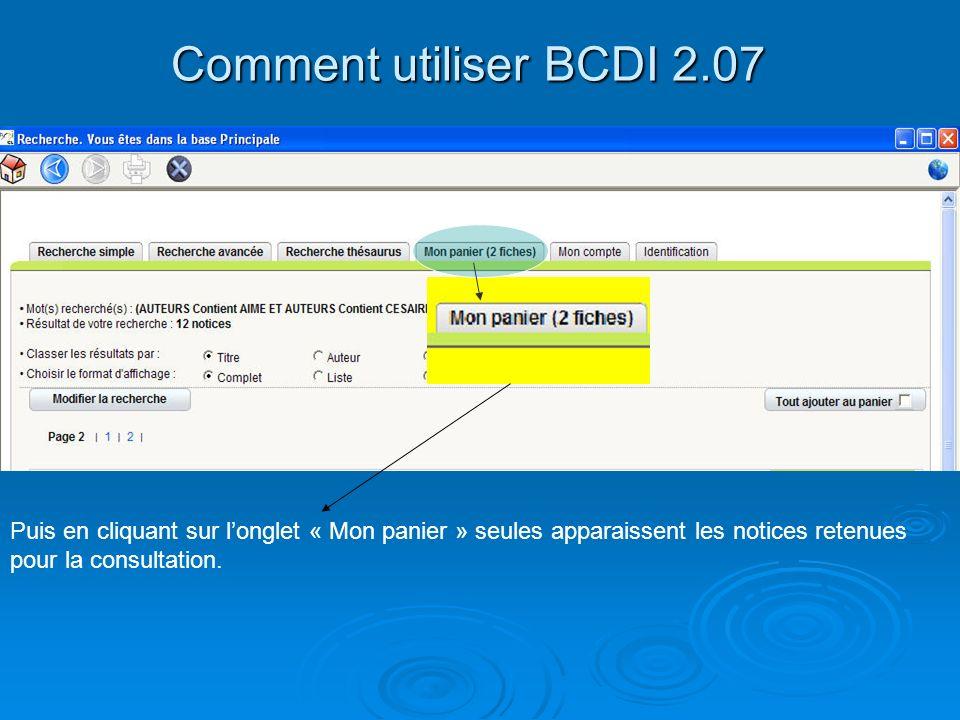 Comment utiliser BCDI 2.07 Puis en cliquant sur longlet « Mon panier » seules apparaissent les notices retenues pour la consultation.