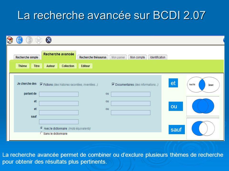 La recherche avancée sur BCDI 2.07 La recherche avancée permet de combiner ou dexclure plusieurs thèmes de recherche pour obtenir des résultats plus p