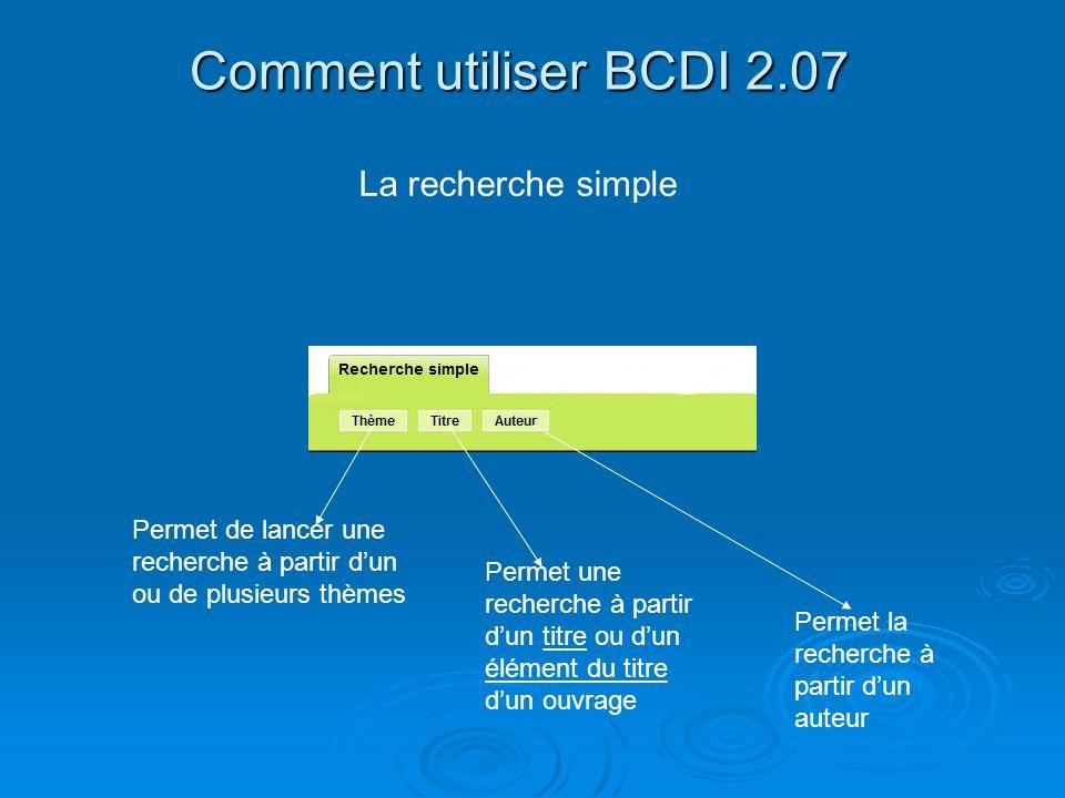 Comment utiliser BCDI 2.07 La recherche simple Permet de lancer une recherche à partir dun ou de plusieurs thèmes Permet une recherche à partir dun ti