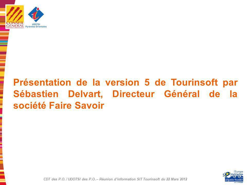 CDT des P.O. / UDOTSI des P.O. – Réunion dinformation SIT Tourinsoft du 22 Mars 2012 Présentation de la version 5 de Tourinsoft par Sébastien Delvart,