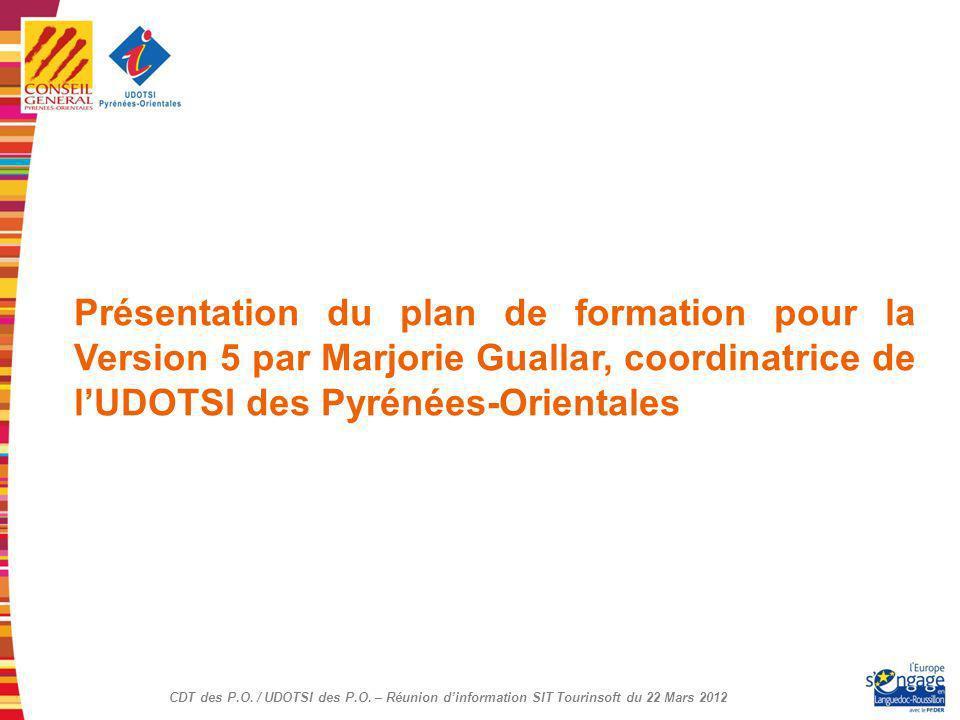CDT des P.O. / UDOTSI des P.O. – Réunion dinformation SIT Tourinsoft du 22 Mars 2012 Présentation du plan de formation pour la Version 5 par Marjorie