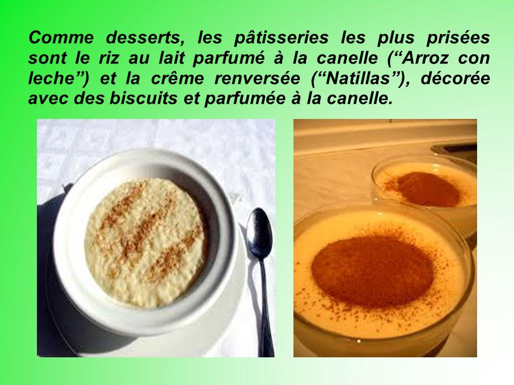 Comme desserts, les pâtisseries les plus prisées sont le riz au lait parfumé à la canelle (Arroz con leche) et la crême renversée (Natillas), décorée avec des biscuits et parfumée à la canelle.