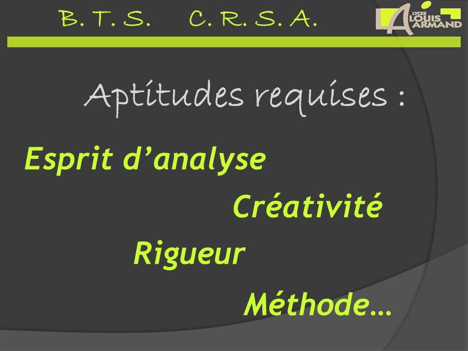 B. T. S. C. R. S. A. Aptitudes requises : Méthode… Esprit danalyse Créativité Rigueur