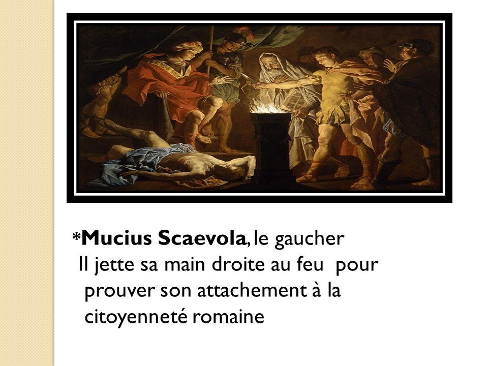 * Mucius Scaevola, le gaucher Il jette sa main droite au feu pour prouver son attachement à la citoyenneté romaine