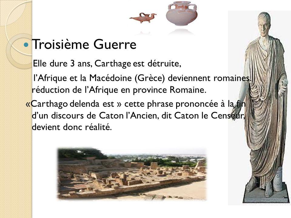 Troisième Guerre Elle dure 3 ans, Carthage est détruite, lAfrique et la Macédoine (Grèce) deviennent romaines. réduction de lAfrique en province Romai