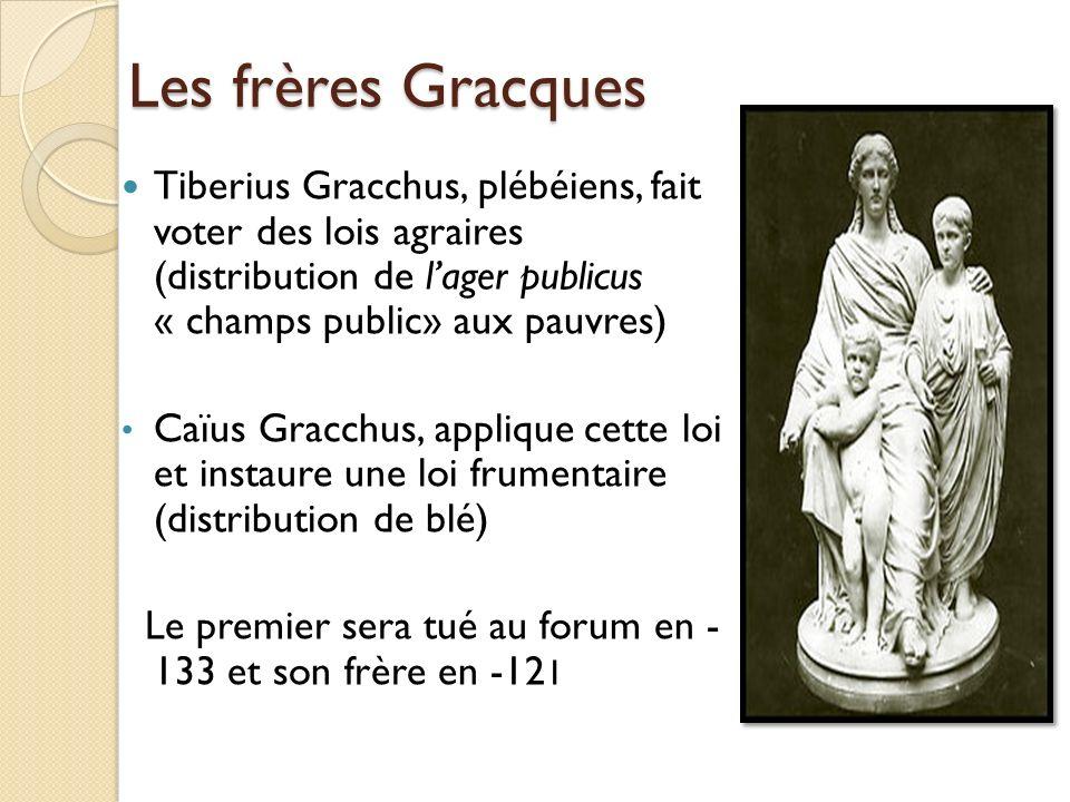 Les frères Gracques Tiberius Gracchus, plébéiens, fait voter des lois agraires (distribution de lager publicus « champs public» aux pauvres) Caïus Gra