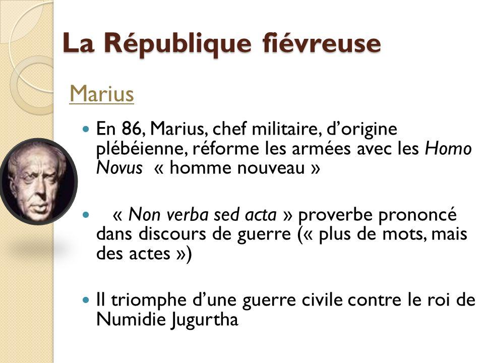 La République fiévreuse En 86, Marius, chef militaire, dorigine plébéienne, réforme les armées avec les Homo Novus « homme nouveau » « Non verba sed a