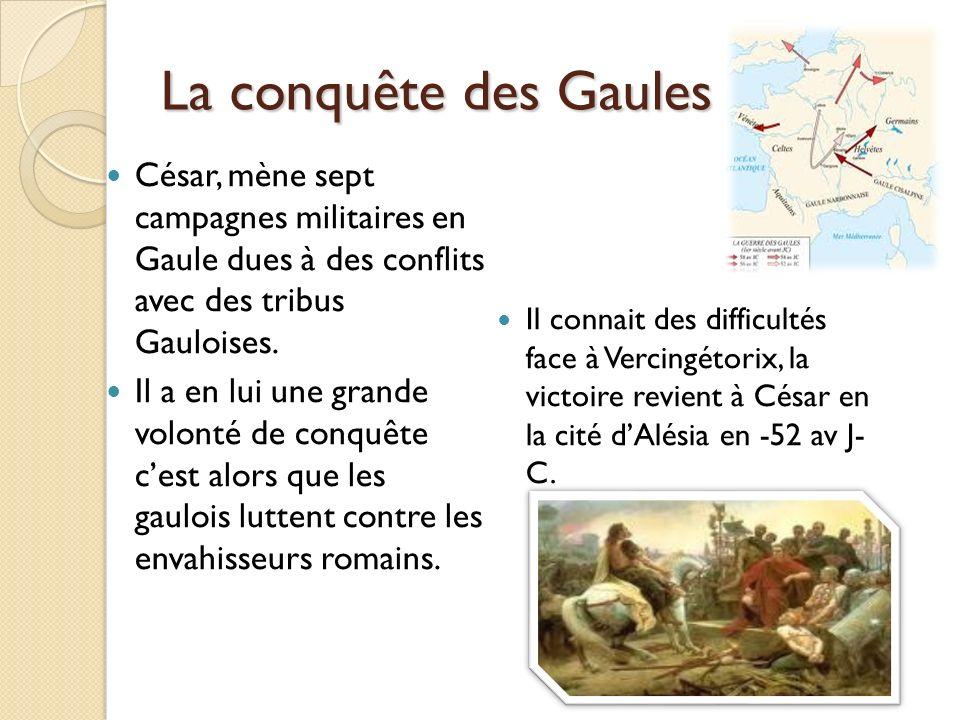 La conquête des Gaules César, mène sept campagnes militaires en Gaule dues à des conflits avec des tribus Gauloises. Il a en lui une grande volonté de