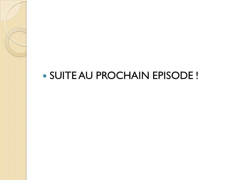 SUITE AU PROCHAIN EPISODE !