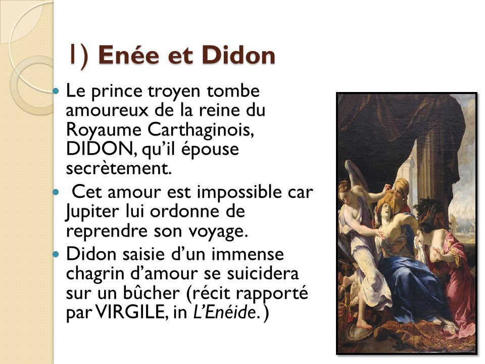 1) Enée et Didon Le prince troyen tombe amoureux de la reine du Royaume Carthaginois, DIDON, quil épouse secrètement. Cet amour est impossible car Jup
