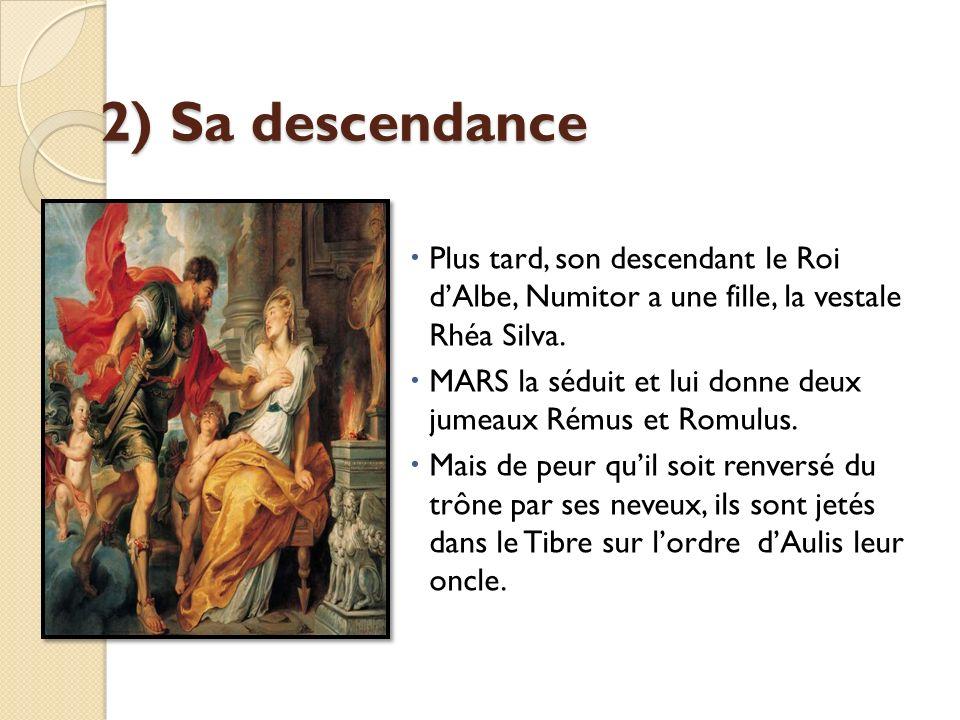 2) Sa descendance Plus tard, son descendant le Roi dAlbe, Numitor a une fille, la vestale Rhéa Silva. MARS la séduit et lui donne deux jumeaux Rémus e