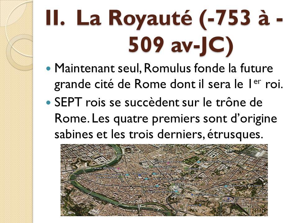 II. La Royauté (-753 à - 509 av-JC) Maintenant seul, Romulus fonde la future grande cité de Rome dont il sera le 1 er roi. SEPT rois se succèdent sur