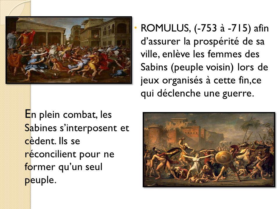 ROMULUS, (-753 à -715) afin dassurer la prospérité de sa ville, enlève les femmes des Sabins (peuple voisin) lors de jeux organisés à cette fin,ce qui